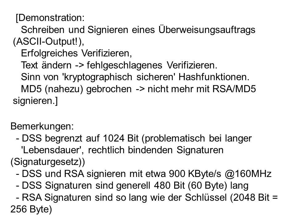 Bemerkungen: - DSS begrenzt auf 1024 Bit (problematisch bei langer Lebensdauer , rechtlich bindenden Signaturen (Signaturgesetz)) - DSS und RSA signieren mit etwa 900 KByte/s @160MHz - DSS Signaturen sind generell 480 Bit (60 Byte) lang - RSA Signaturen sind so lang wie der Schlüssel (2048 Bit = 256 Byte) [Demonstration: Schreiben und Signieren eines Überweisungsauftrags (ASCII-Output!), Erfolgreiches Verifizieren, Text ändern -> fehlgeschlagenes Verifizieren.