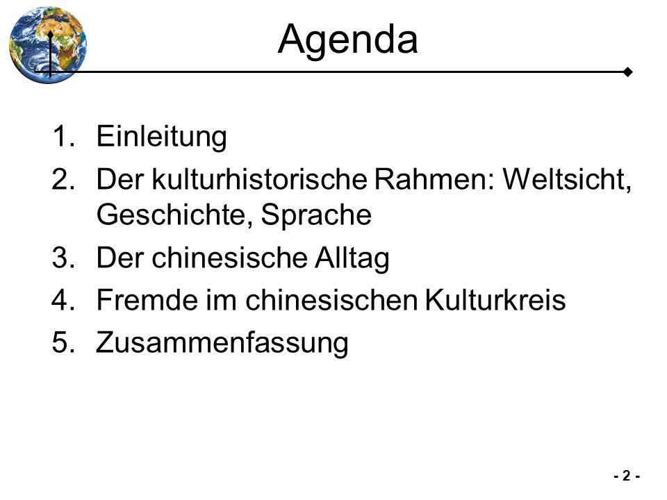 - 2 - Agenda 1.Einleitung 2.Der kulturhistorische Rahmen: Weltsicht, Geschichte, Sprache 3.Der chinesische Alltag 4.Fremde im chinesischen Kulturkreis