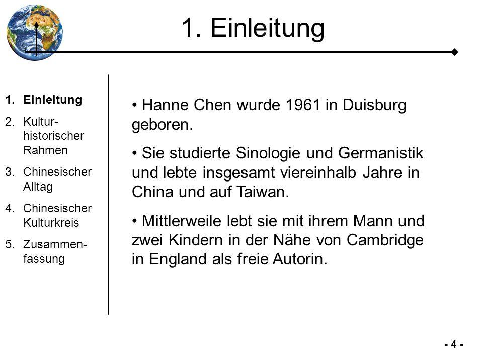 - 4 - 1. Einleitung 2.Kultur- historischer Rahmen 3.Chinesischer Alltag 4.Chinesischer Kulturkreis 5.Zusammen- fassung Hanne Chen wurde 1961 in Duisbu