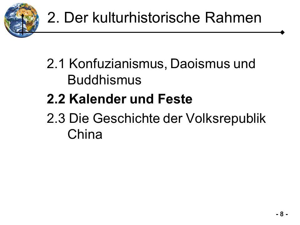 - 9 - 2.2 Kalender und Feste 1.Einleitung 2.Kultur- historischer Rahmen 3.Chinesischer Alltag 4.Chinesischer Kulturkreis 5.Zusammen- fassung Der Mondkalender ist neben dem offiziellen Gregorianischen Kalender heute noch in Gebrauch.