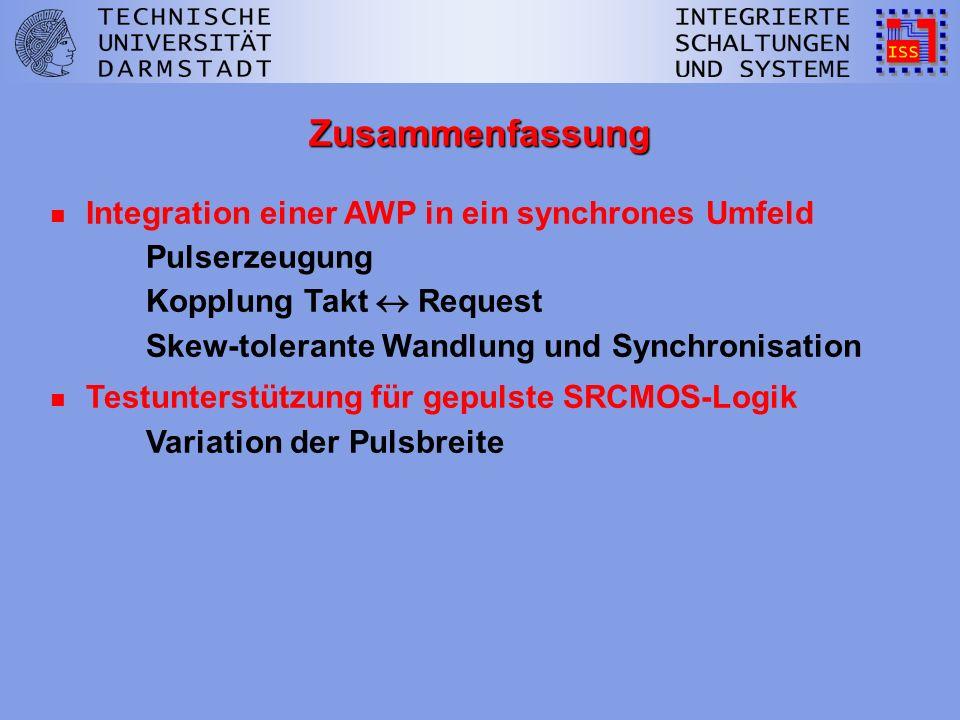 Zusammenfassung n Integration einer AWP in ein synchrones Umfeld Pulserzeugung Kopplung Takt Request Skew-tolerante Wandlung und Synchronisation n Testunterstützung für gepulste SRCMOS-Logik Variation der Pulsbreite
