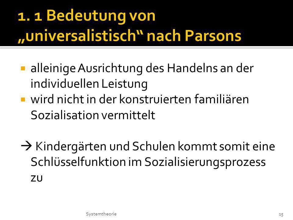 alleinige Ausrichtung des Handelns an der individuellen Leistung wird nicht in der konstruierten familiären Sozialisation vermittelt Kindergärten und Schulen kommt somit eine Schlüsselfunktion im Sozialisierungsprozess zu 15Systemtheorie
