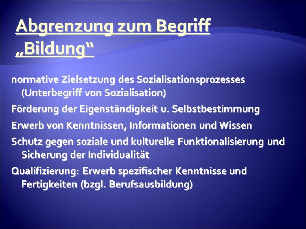 Abgrenzung zum Begriff Bildung normative Zielsetzung des Sozialisationsprozesses (Unterbegriff von Sozialisation) Förderung der Eigenständigkeit u.