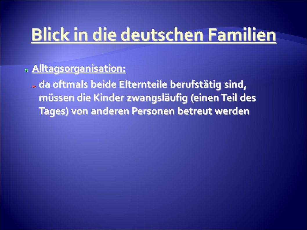 Alltagsorganisation: Alltagsorganisation: da oftmals beide Elternteile berufstätig sind, müssen die Kinder zwangsläufig (einen Teil des Tages) von anderen Personen betreut werden Blick in die deutschen Familien