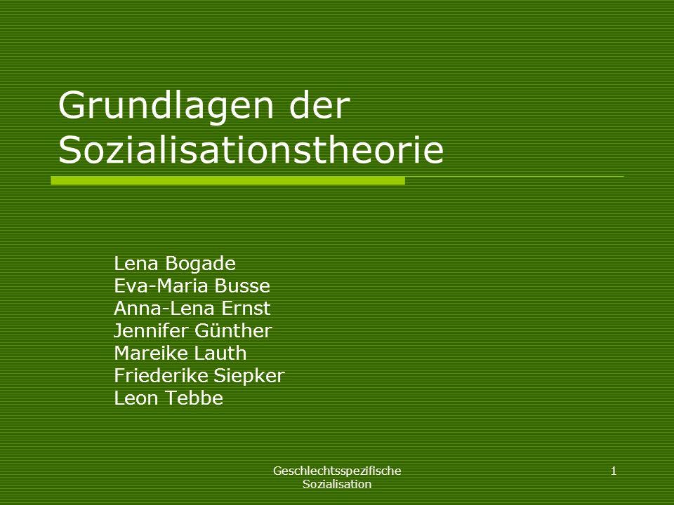 Geschlechtsspezifische Sozialisation 1 Grundlagen der Sozialisationstheorie Lena Bogade Eva-Maria Busse Anna-Lena Ernst Jennifer Günther Mareike Lauth