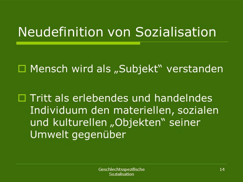 Geschlechtsspezifische Sozialisation 14 Neudefinition von Sozialisation Mensch wird als Subjekt verstanden Tritt als erlebendes und handelndes Individ