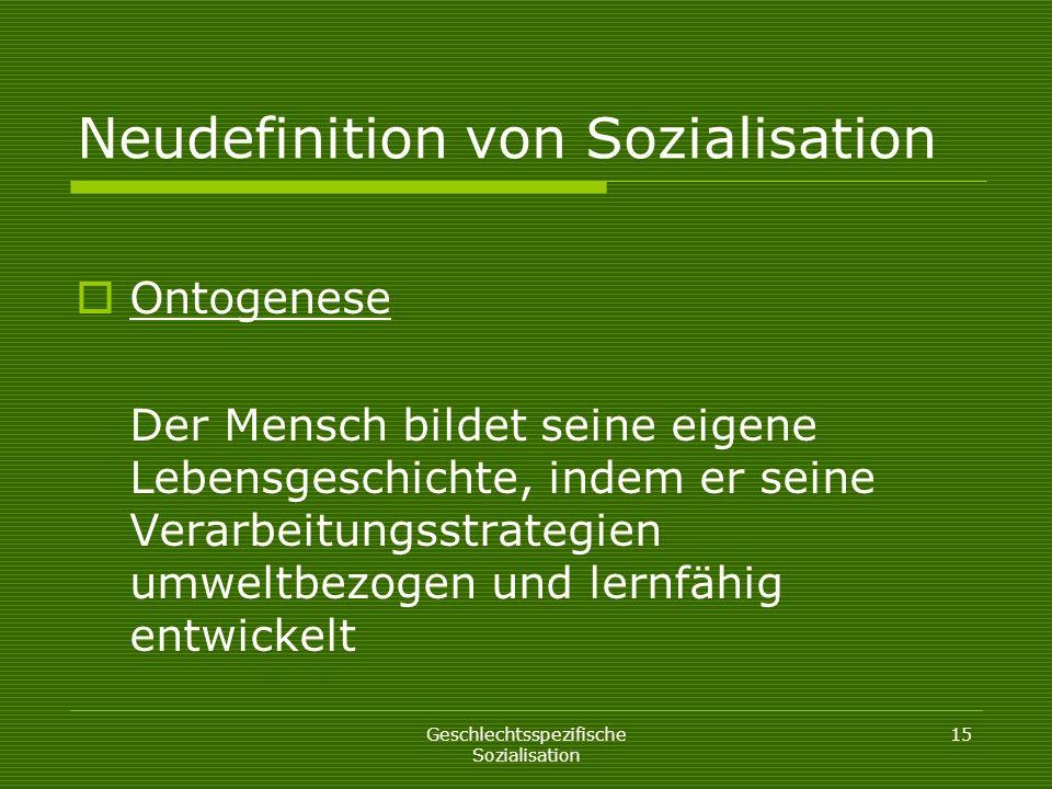Geschlechtsspezifische Sozialisation 15 Neudefinition von Sozialisation Ontogenese Der Mensch bildet seine eigene Lebensgeschichte, indem er seine Ver