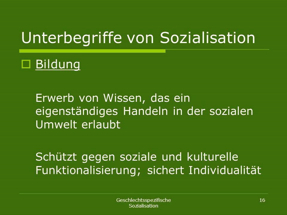Geschlechtsspezifische Sozialisation 16 Unterbegriffe von Sozialisation Bildung Erwerb von Wissen, das ein eigenständiges Handeln in der sozialen Umwe