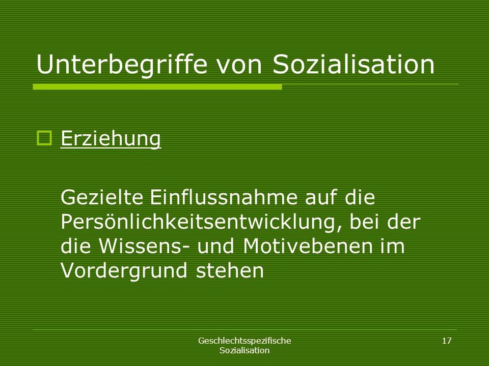 Geschlechtsspezifische Sozialisation 17 Unterbegriffe von Sozialisation Erziehung Gezielte Einflussnahme auf die Persönlichkeitsentwicklung, bei der d