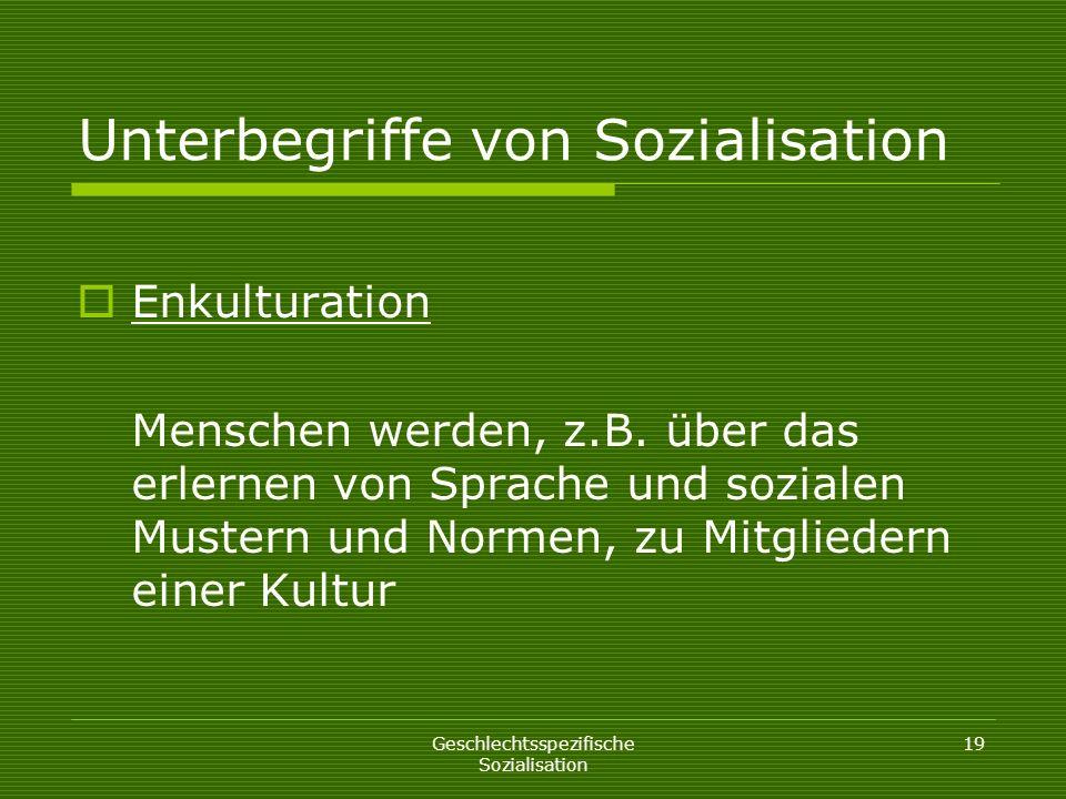 Geschlechtsspezifische Sozialisation 19 Unterbegriffe von Sozialisation Enkulturation Menschen werden, z.B. über das erlernen von Sprache und sozialen