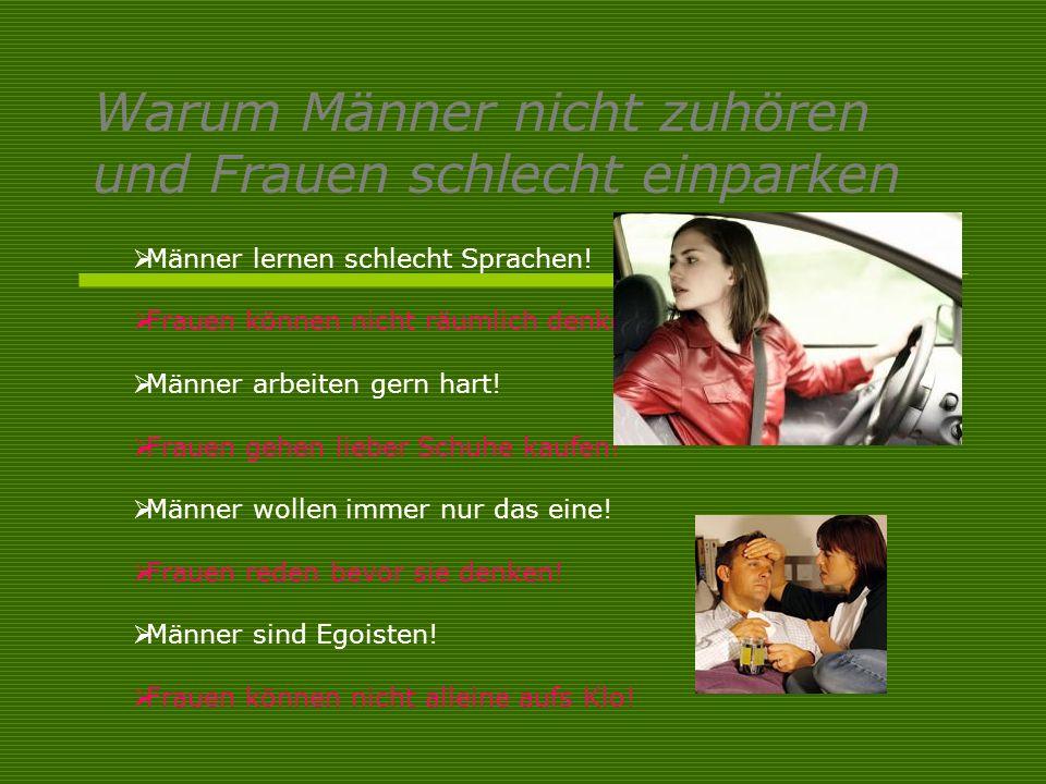 Warum Männer nicht zuhören und Frauen schlecht einparken Männer lernen schlecht Sprachen! Frauen können nicht räumlich denken! Männer arbeiten gern ha
