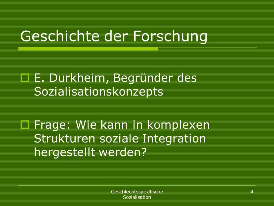 Geschlechtsspezifische Sozialisation 4 Geschichte der Forschung E. Durkheim, Begründer des Sozialisationskonzepts Frage: Wie kann in komplexen Struktu