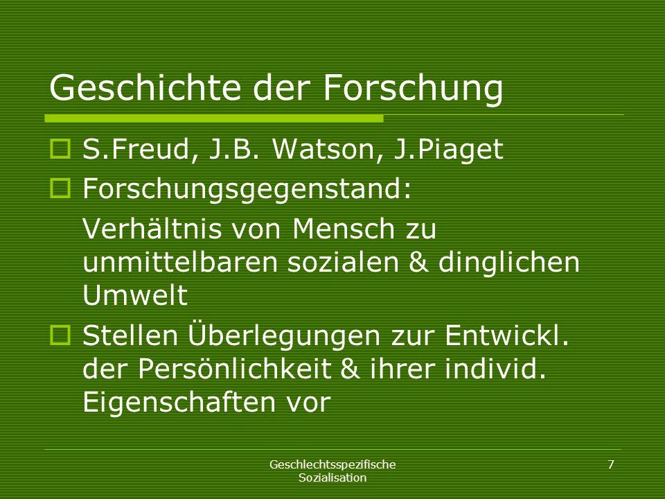 Geschlechtsspezifische Sozialisation 7 Geschichte der Forschung S.Freud, J.B. Watson, J.Piaget Forschungsgegenstand: Verhältnis von Mensch zu unmittel