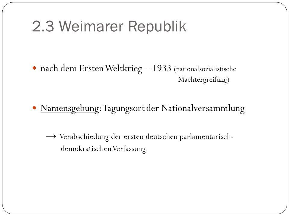 2.3 Weimarer Republik nach dem Ersten Weltkrieg – 1933 (nationalsozialistische Machtergreifung) Namensgebung: Tagungsort der Nationalversammlung Verab