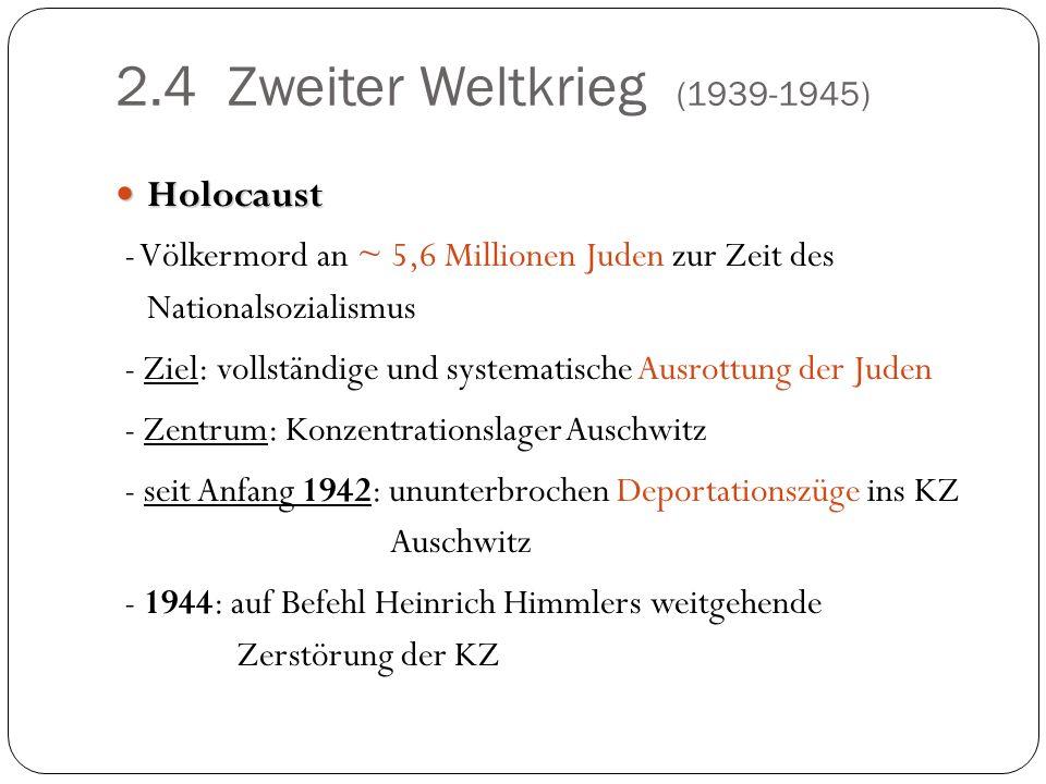 2.4 Zweiter Weltkrieg (1939-1945) Holocaust Holocaust - Völkermord an ~ 5,6 Millionen Juden zur Zeit des Nationalsozialismus - Ziel: vollständige und