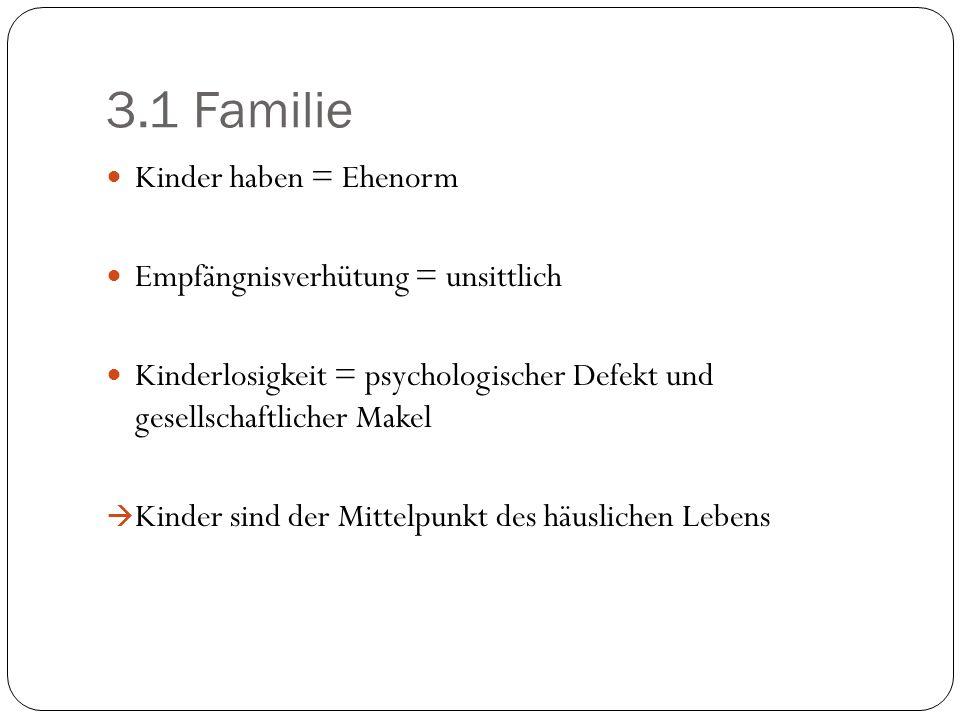3.1 Familie Kinder haben = Ehenorm Empfängnisverhütung = unsittlich Kinderlosigkeit = psychologischer Defekt und gesellschaftlicher Makel Kinder sind
