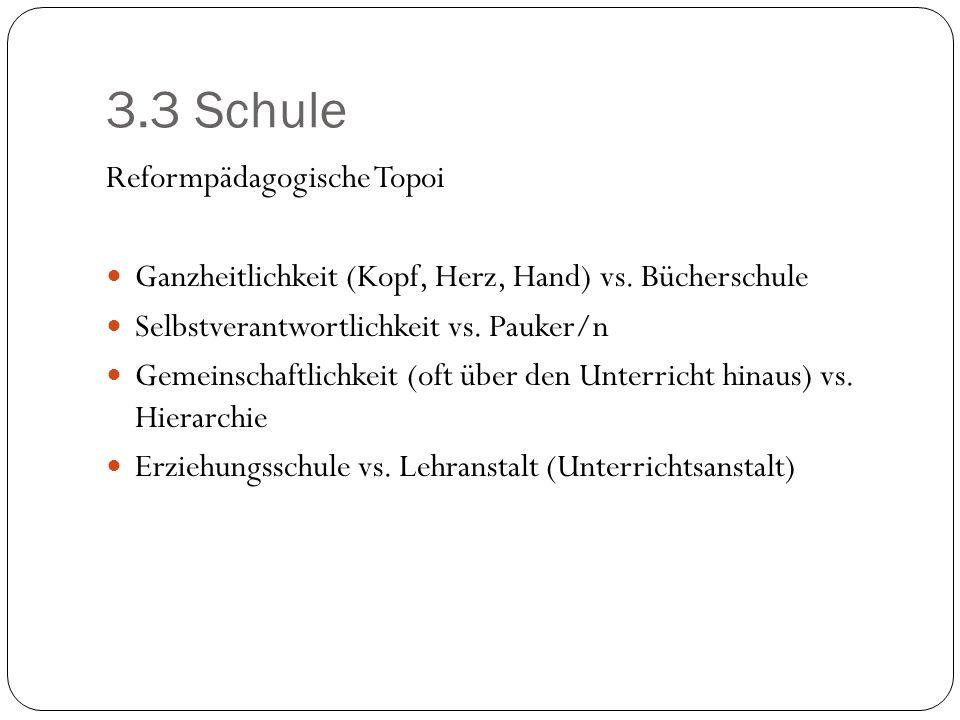 3.3 Schule Reformpädagogische Topoi Ganzheitlichkeit (Kopf, Herz, Hand) vs. Bücherschule Selbstverantwortlichkeit vs. Pauker/n Gemeinschaftlichkeit (o