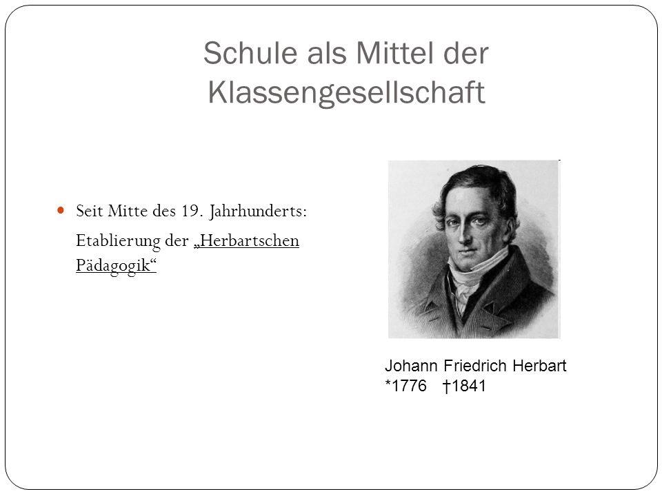 Schule als Mittel der Klassengesellschaft Seit Mitte des 19. Jahrhunderts: Etablierung der Herbartschen Pädagogik Johann Friedrich Herbart *1776 1841