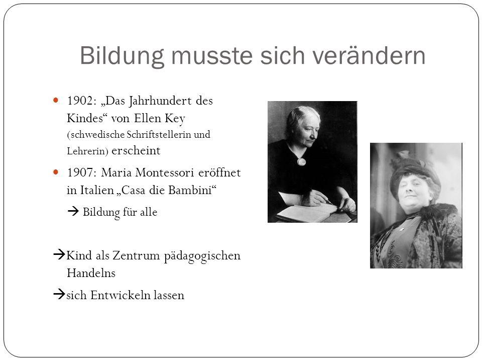 Bildung musste sich verändern 1902: Das Jahrhundert des Kindes von Ellen Key (schwedische Schriftstellerin und Lehrerin) erscheint 1907: Maria Montess