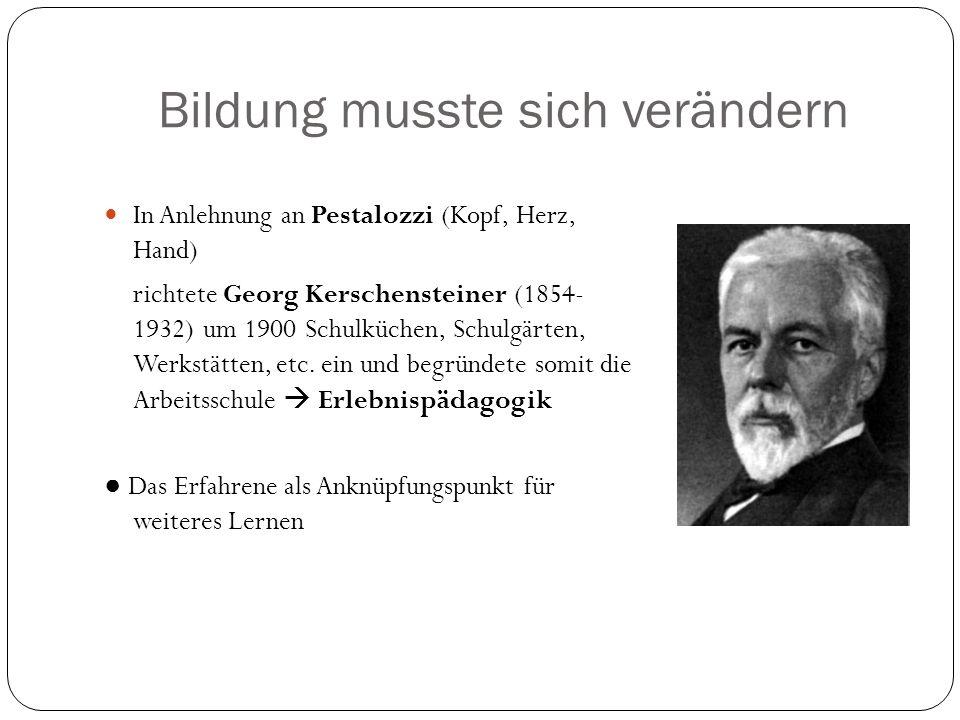 Bildung musste sich verändern In Anlehnung an Pestalozzi (Kopf, Herz, Hand) richtete Georg Kerschensteiner (1854- 1932) um 1900 Schulküchen, Schulgärt