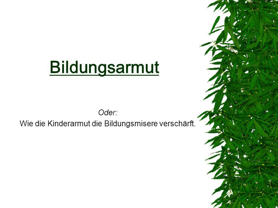Bildungsarmut Oder: Wie die Kinderarmut die Bildungsmisere verschärft.