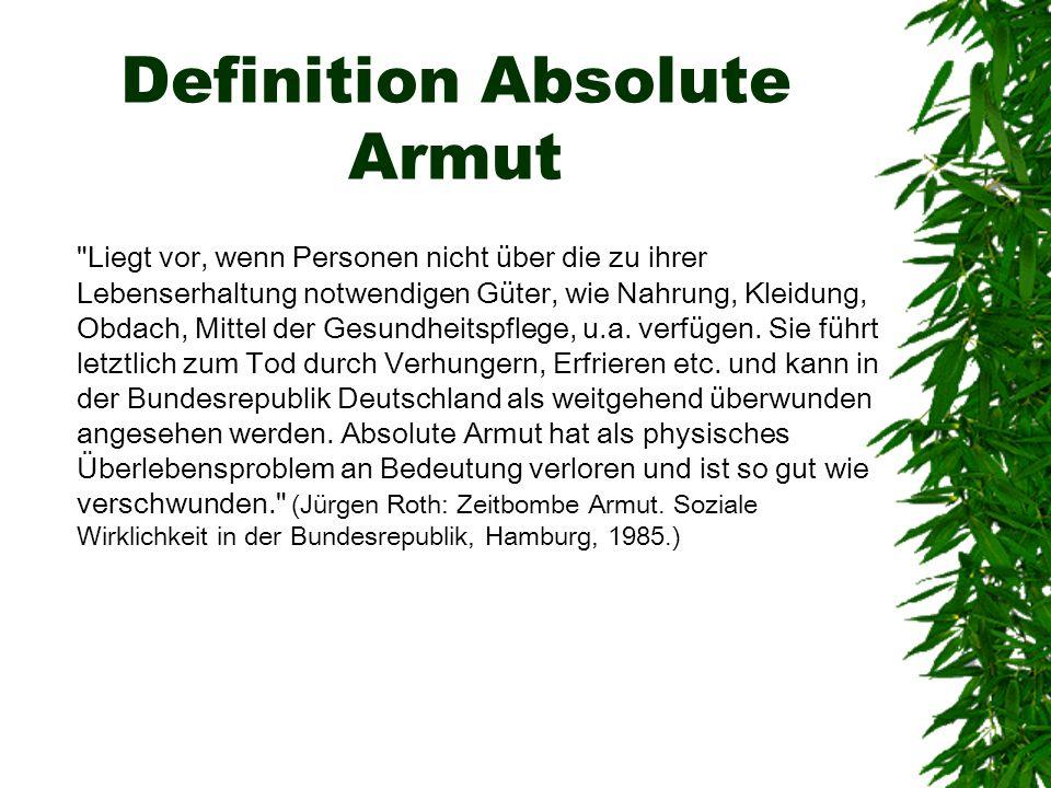 Definition Absolute Armut Liegt vor, wenn Personen nicht über die zu ihrer Lebenserhaltung notwendigen Güter, wie Nahrung, Kleidung, Obdach, Mittel der Gesundheitspflege, u.a.