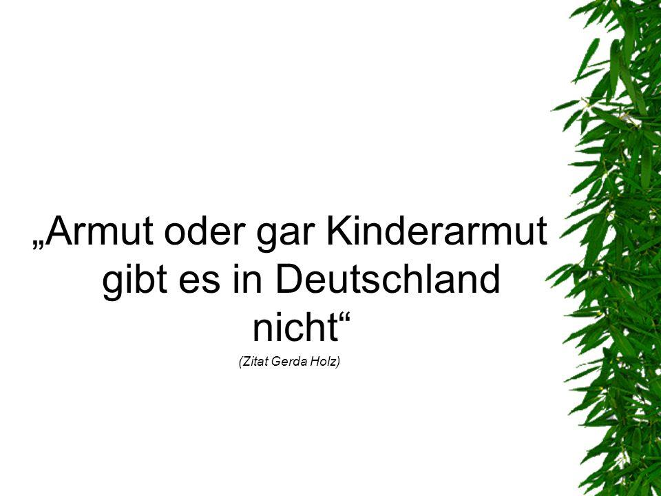 Armut oder gar Kinderarmut gibt es in Deutschland nicht (Zitat Gerda Holz)