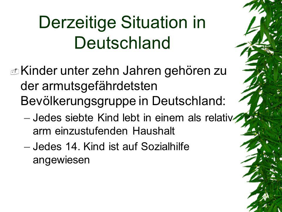 Derzeitige Situation in Deutschland Kinder unter zehn Jahren gehören zu der armutsgefährdetsten Bevölkerungsgruppe in Deutschland: –Jedes siebte Kind lebt in einem als relativ arm einzustufenden Haushalt –Jedes 14.
