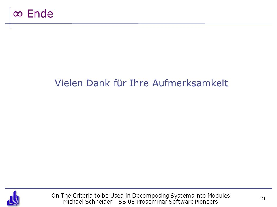 On The Criteria to be Used in Decomposing Systems into Modules Michael SchneiderSS 06 Proseminar Software Pioneers 21 Ende Vielen Dank für Ihre Aufmer