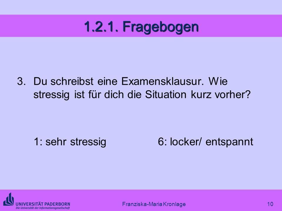 Franziska-Maria Kronlage10 1.2.1. Fragebogen 3.Du schreibst eine Examensklausur. Wie stressig ist für dich die Situation kurz vorher? 1: sehr stressig