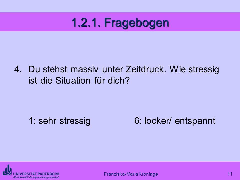 Franziska-Maria Kronlage11 1.2.1. Fragebogen 4.Du stehst massiv unter Zeitdruck. Wie stressig ist die Situation für dich? 1: sehr stressig6: locker/ e