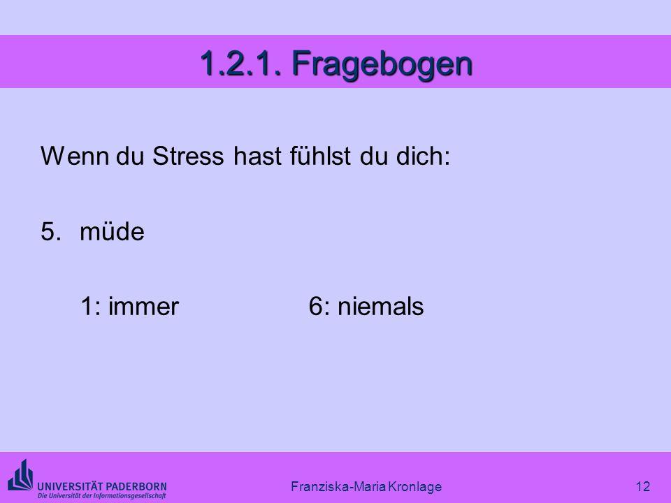 Franziska-Maria Kronlage12 1.2.1. Fragebogen Wenn du Stress hast fühlst du dich: 5.müde 1: immer6: niemals