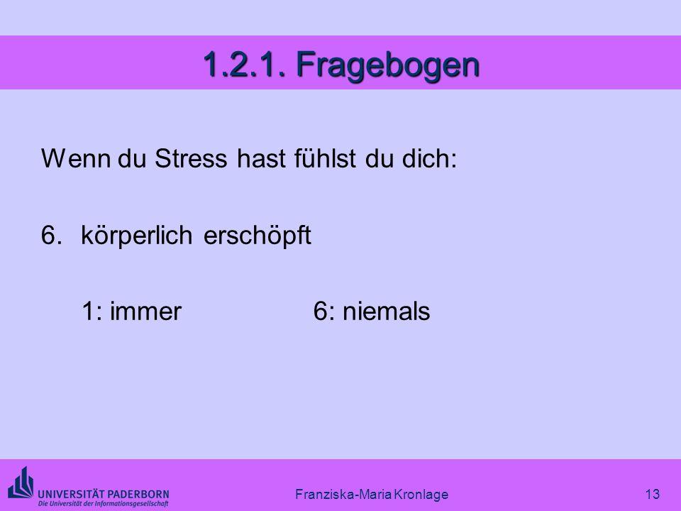 Franziska-Maria Kronlage13 1.2.1. Fragebogen Wenn du Stress hast fühlst du dich: 6.körperlich erschöpft 1: immer6: niemals