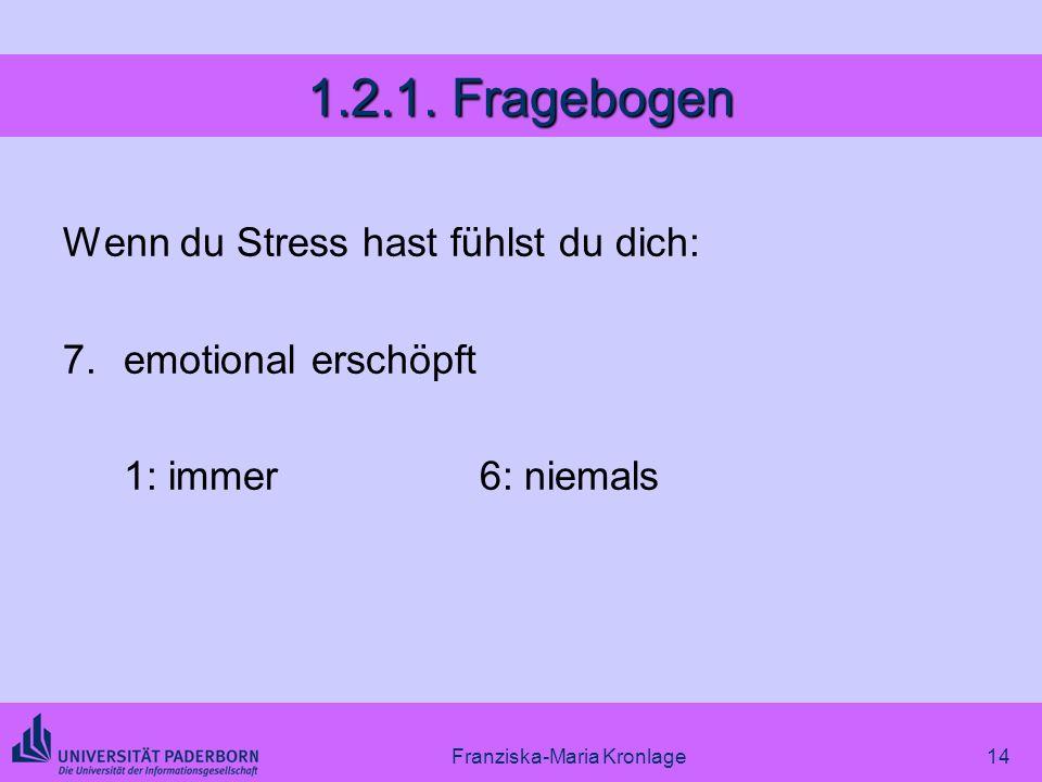 Franziska-Maria Kronlage14 1.2.1. Fragebogen Wenn du Stress hast fühlst du dich: 7.emotional erschöpft 1: immer6: niemals