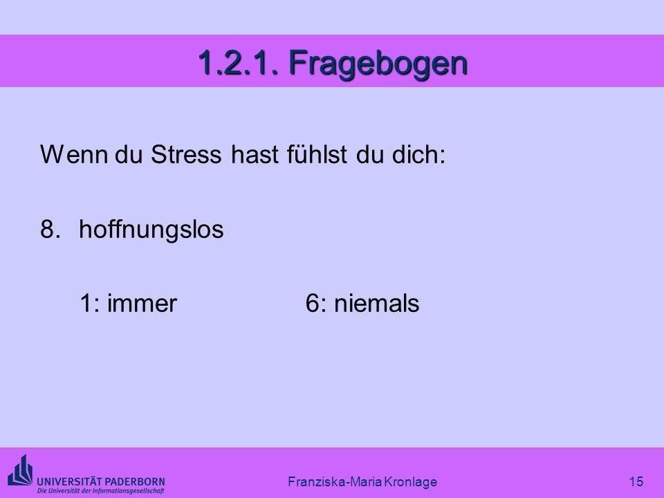 Franziska-Maria Kronlage15 1.2.1. Fragebogen Wenn du Stress hast fühlst du dich: 8.hoffnungslos 1: immer6: niemals