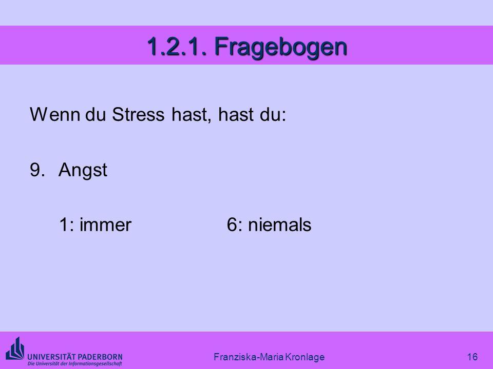 Franziska-Maria Kronlage16 1.2.1. Fragebogen Wenn du Stress hast, hast du: 9.Angst 1: immer6: niemals