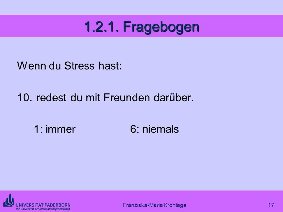 Franziska-Maria Kronlage17 1.2.1. Fragebogen Wenn du Stress hast: 10. redest du mit Freunden darüber. 1: immer6: niemals