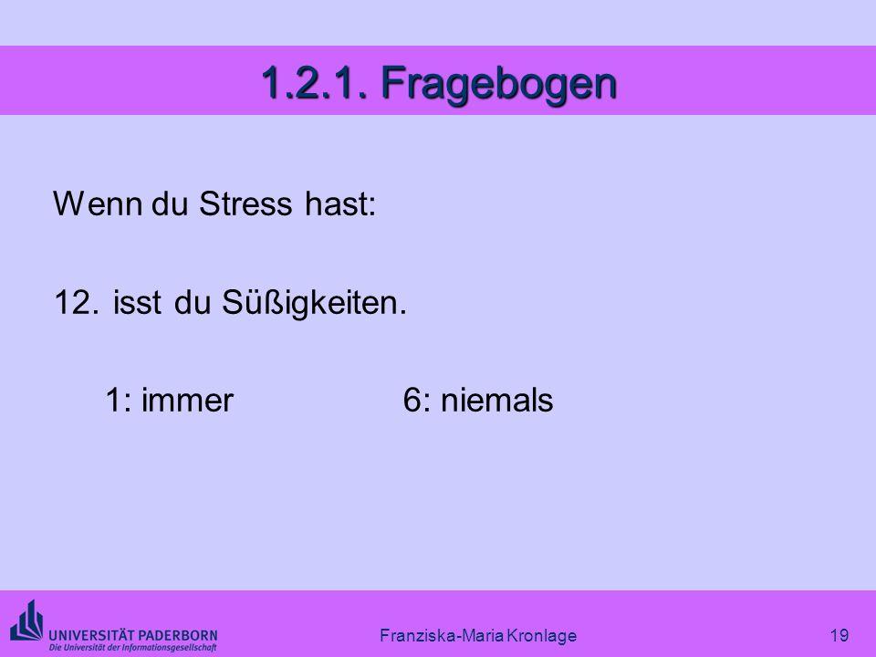 Franziska-Maria Kronlage19 1.2.1. Fragebogen Wenn du Stress hast: 12. isst du Süßigkeiten. 1: immer6: niemals
