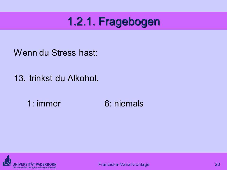 Franziska-Maria Kronlage20 1.2.1. Fragebogen Wenn du Stress hast: 13. trinkst du Alkohol. 1: immer6: niemals