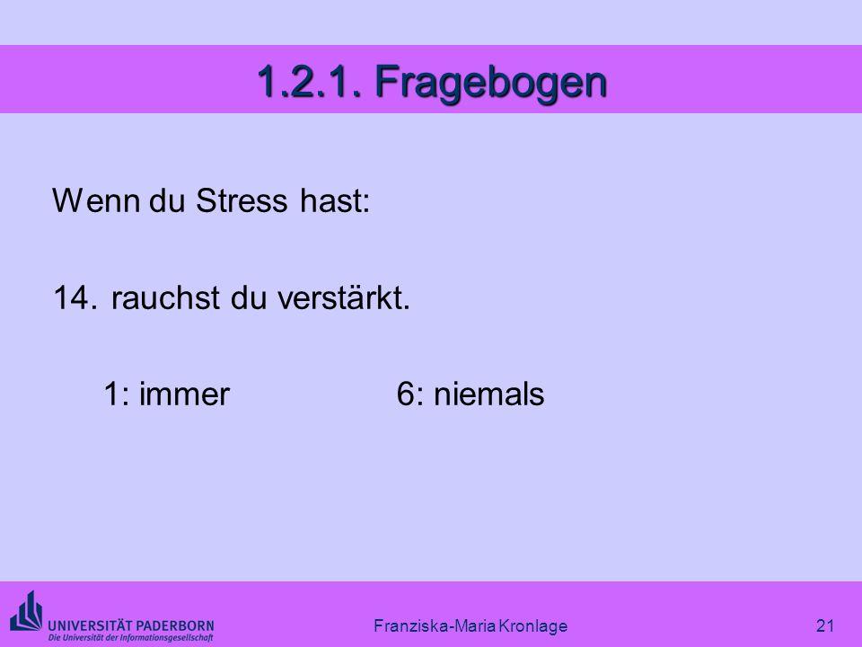 Franziska-Maria Kronlage21 1.2.1. Fragebogen Wenn du Stress hast: 14. rauchst du verstärkt. 1: immer6: niemals