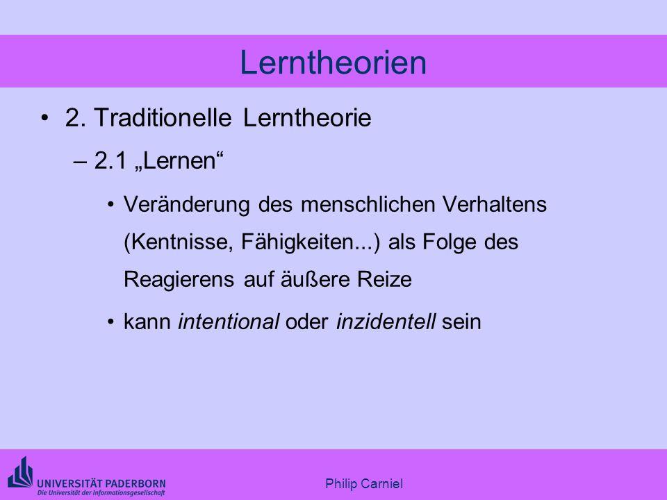 Philip Carniel Lerntheorien 2. Traditionelle Lerntheorie –2.1 Lernen Veränderung des menschlichen Verhaltens (Kentnisse, Fähigkeiten...) als Folge des