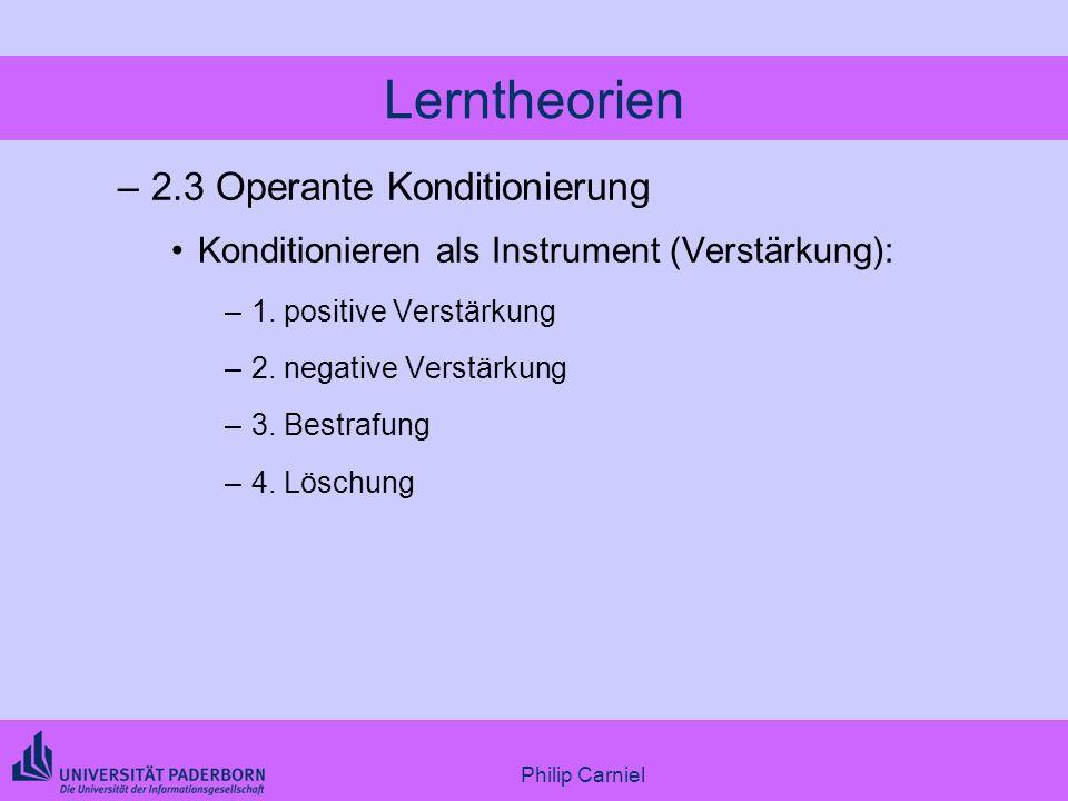Philip Carniel Lerntheorien –2.3 Operante Konditionierung Konditionieren als Instrument (Verstärkung): –1. positive Verstärkung –2. negative Verstärku