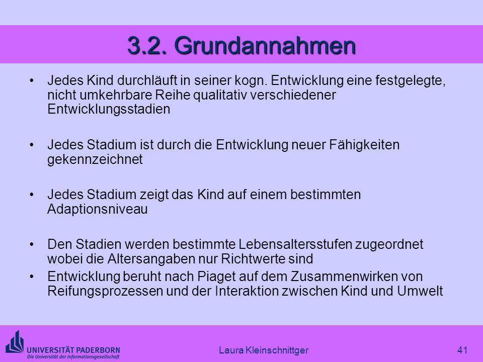 Laura Kleinschnittger41 3.2. Grundannahmen Jedes Kind durchläuft in seiner kogn. Entwicklung eine festgelegte, nicht umkehrbare Reihe qualitativ versc
