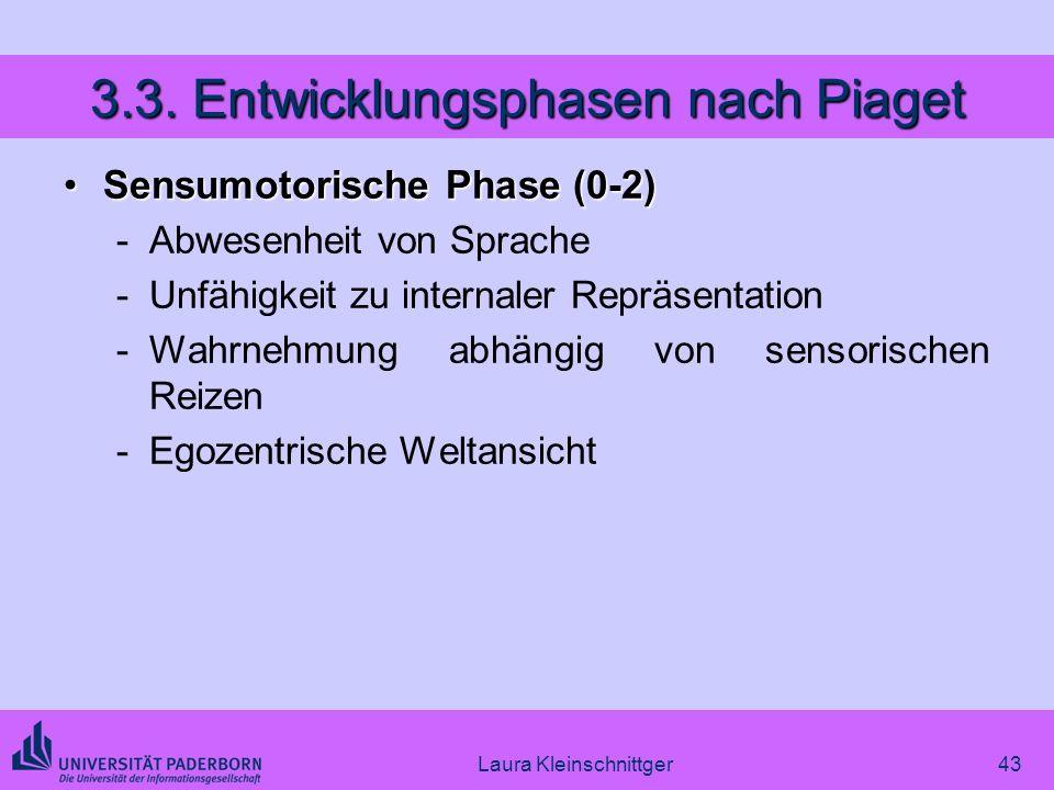 Laura Kleinschnittger43 3.3. Entwicklungsphasen nach Piaget Sensumotorische Phase (0-2)Sensumotorische Phase (0-2) -Abwesenheit von Sprache -Unfähigke