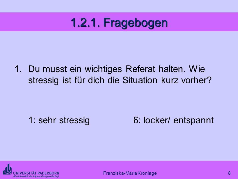 Franziska-Maria Kronlage8 1.2.1. Fragebogen 1.Du musst ein wichtiges Referat halten. Wie stressig ist für dich die Situation kurz vorher? 1: sehr stre