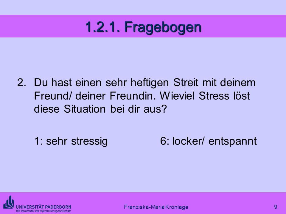 Franziska-Maria Kronlage9 1.2.1. Fragebogen 2.Du hast einen sehr heftigen Streit mit deinem Freund/ deiner Freundin. Wieviel Stress löst diese Situati