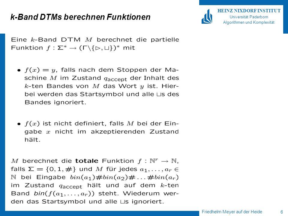 Friedhelm Meyer auf der Heide 7 HEINZ NIXDORF INSTITUT Universität Paderborn Algorithmen und Komplexität k-Band DTMs berechnen Funktionen Der Beweis von Satz 2.2.2 liefert nun auch, dass es für jede Funktion f, die durch eine k-Band DTM Berechnet wird, auch eine 1-Band DTM gibt, die f berechnet.