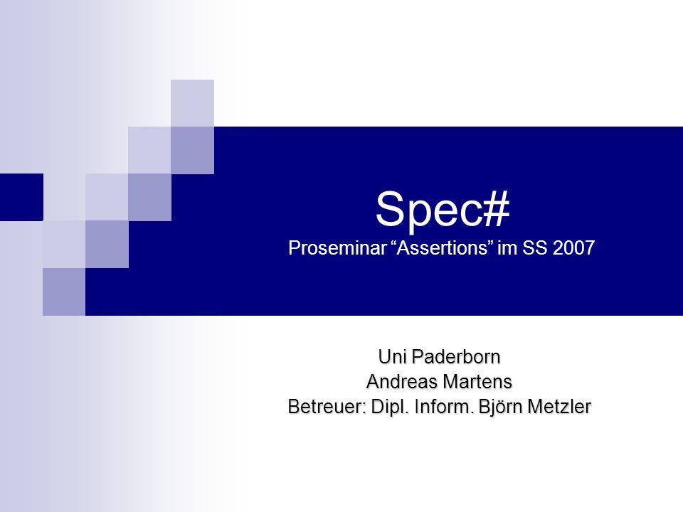 Spec# Proseminar Assertions im SS 2007 Uni Paderborn Andreas Martens Betreuer: Dipl. Inform. Björn Metzler