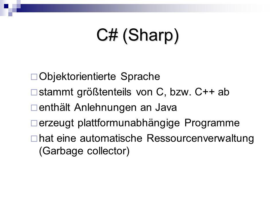 C# (Sharp) Objektorientierte Sprache stammt größtenteils von C, bzw. C++ ab enthält Anlehnungen an Java erzeugt plattformunabhängige Programme hat ein
