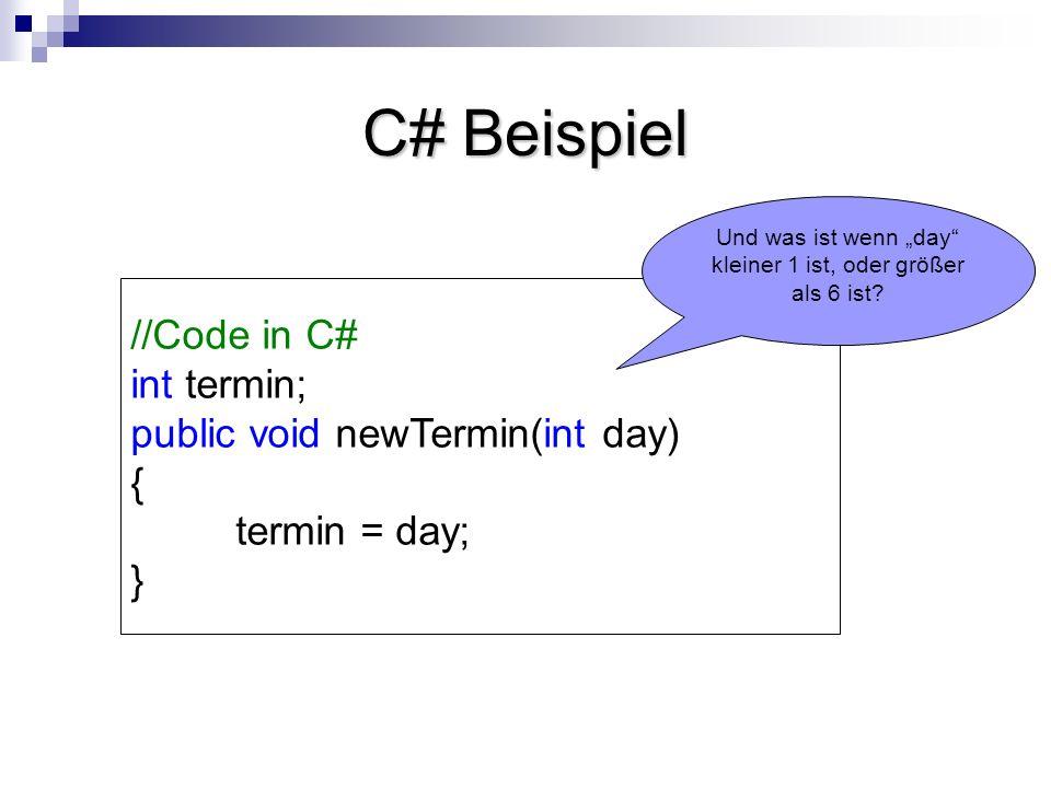 C# Beispiel //Code in C# int termin; public void newTermin(int day) { termin = day; } Und was ist wenn day kleiner 1 ist, oder größer als 6 ist?
